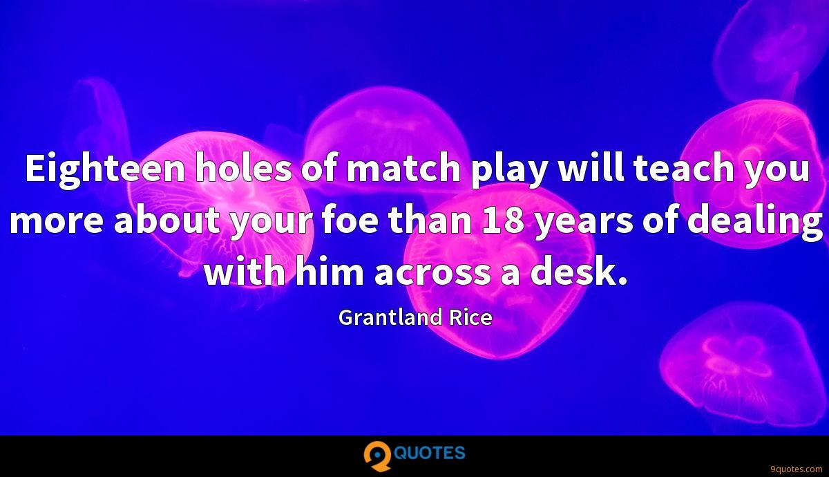 Eighteen holes of match play will teach you more about your foe than 18 years of dealing with him across a desk.