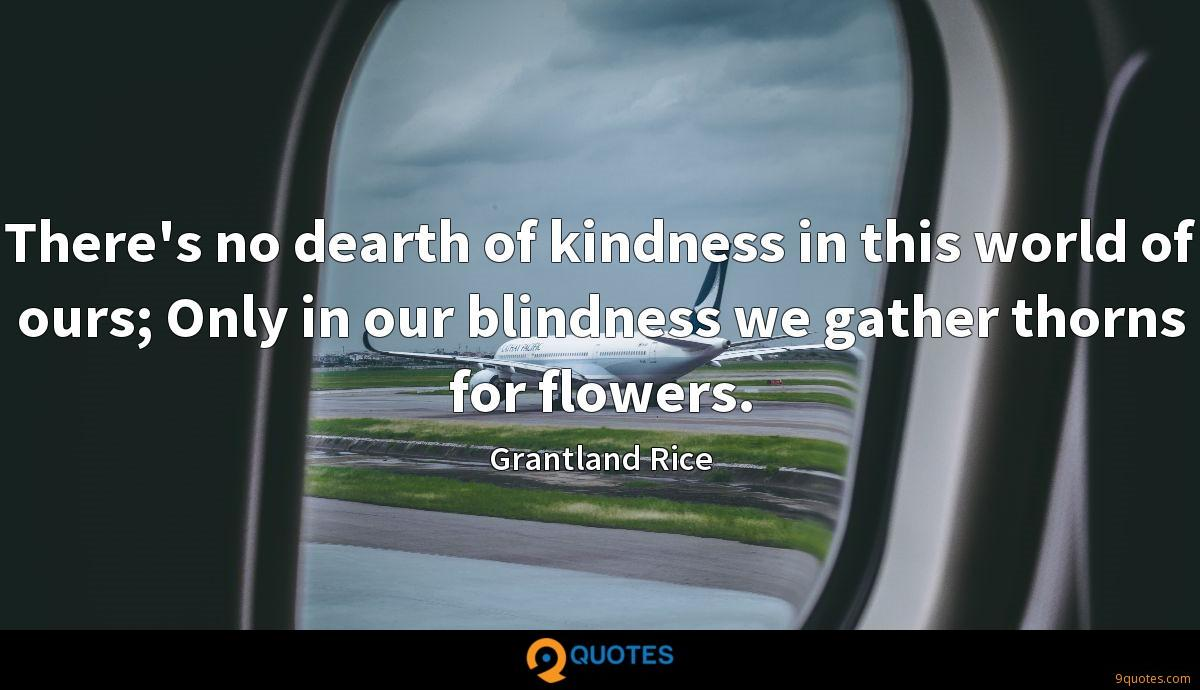 There's no dearth of kindness in this world of ours; Only in our blindness we gather thorns for flowers.