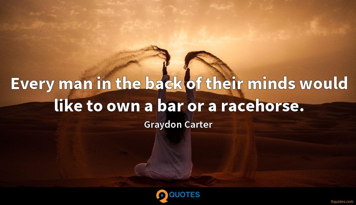 Every man in the back of their minds would like to own a bar or a racehorse.