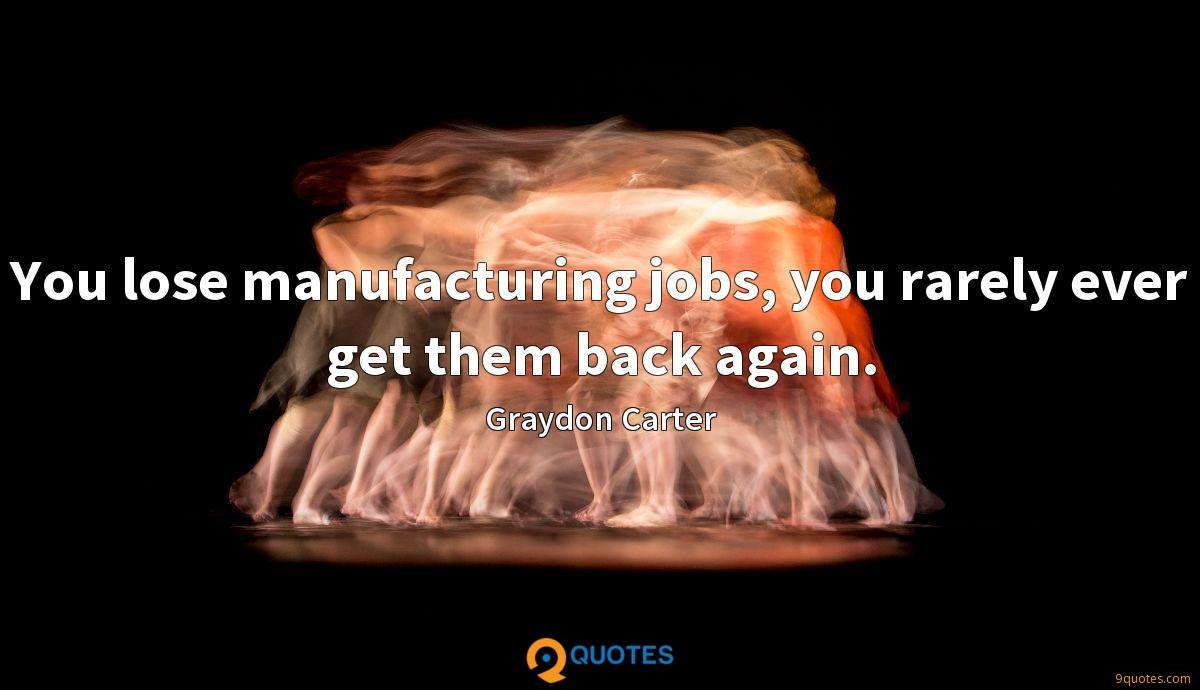 You lose manufacturing jobs, you rarely ever get them back again.