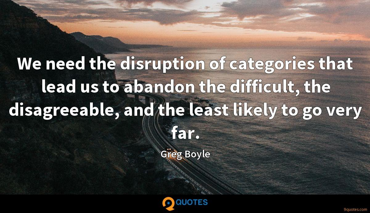 We need the disruption of categories that lead us to abandon the difficult, the disagreeable, and the least likely to go very far.