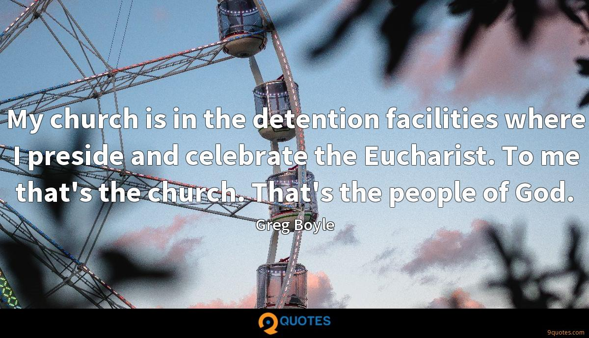 My church is in the detention facilities where I preside and celebrate the Eucharist. To me that's the church. That's the people of God.