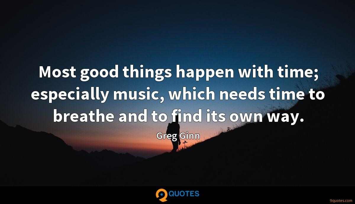Most good things happen with time; especially music, which needs time to breathe and to find its own way.