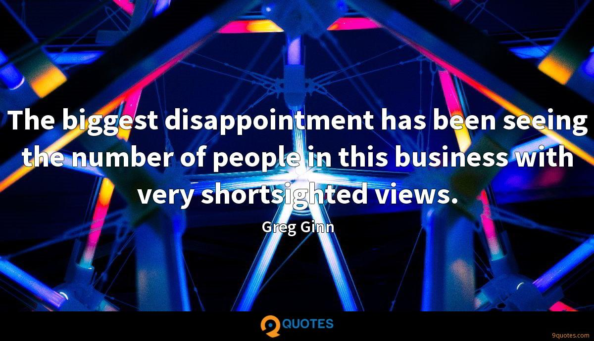 The biggest disappointment has been seeing the number of people in this business with very shortsighted views.