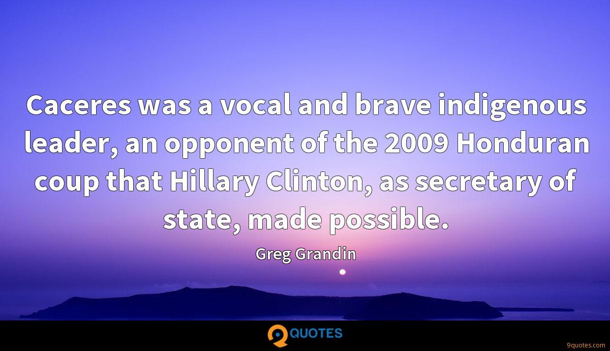 Caceres was a vocal and brave indigenous leader, an opponent of the 2009 Honduran coup that Hillary Clinton, as secretary of state, made possible.
