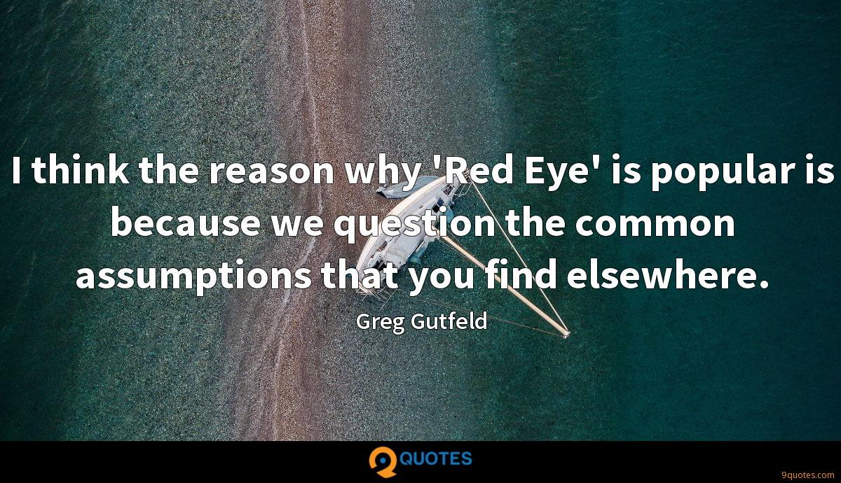I think the reason why 'Red Eye' is popular is because we question the common assumptions that you find elsewhere.