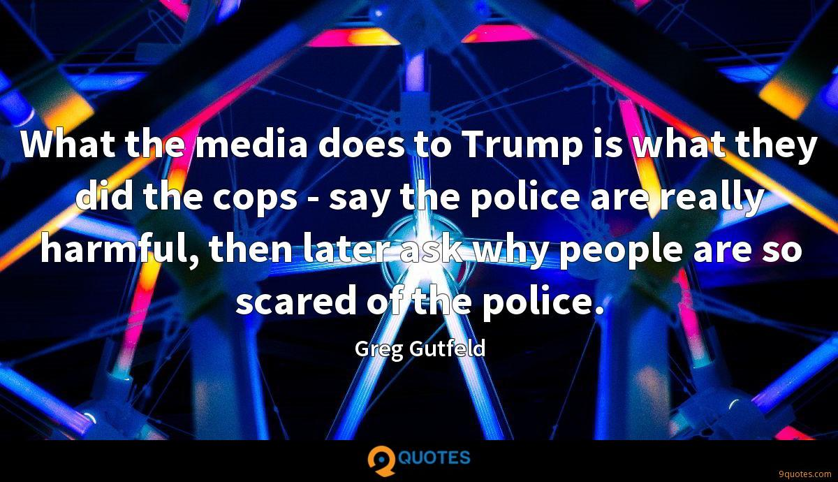 What the media does to Trump is what they did the cops - say the police are really harmful, then later ask why people are so scared of the police.