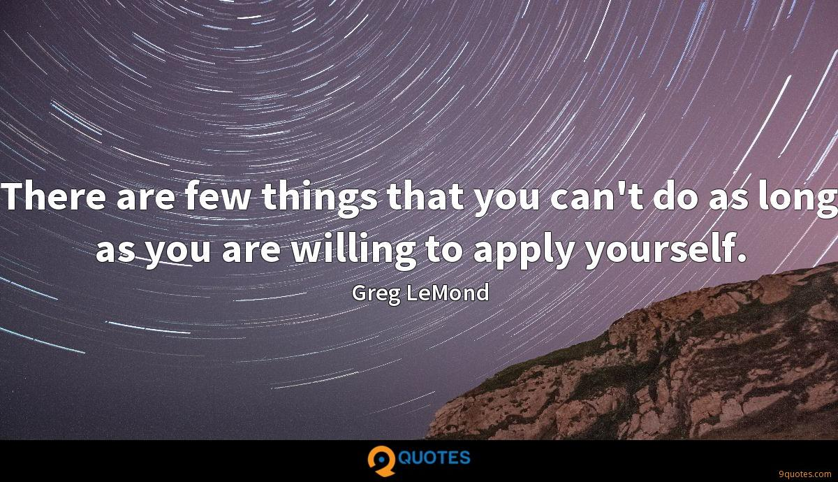 There are few things that you can't do as long as you are willing to apply yourself.