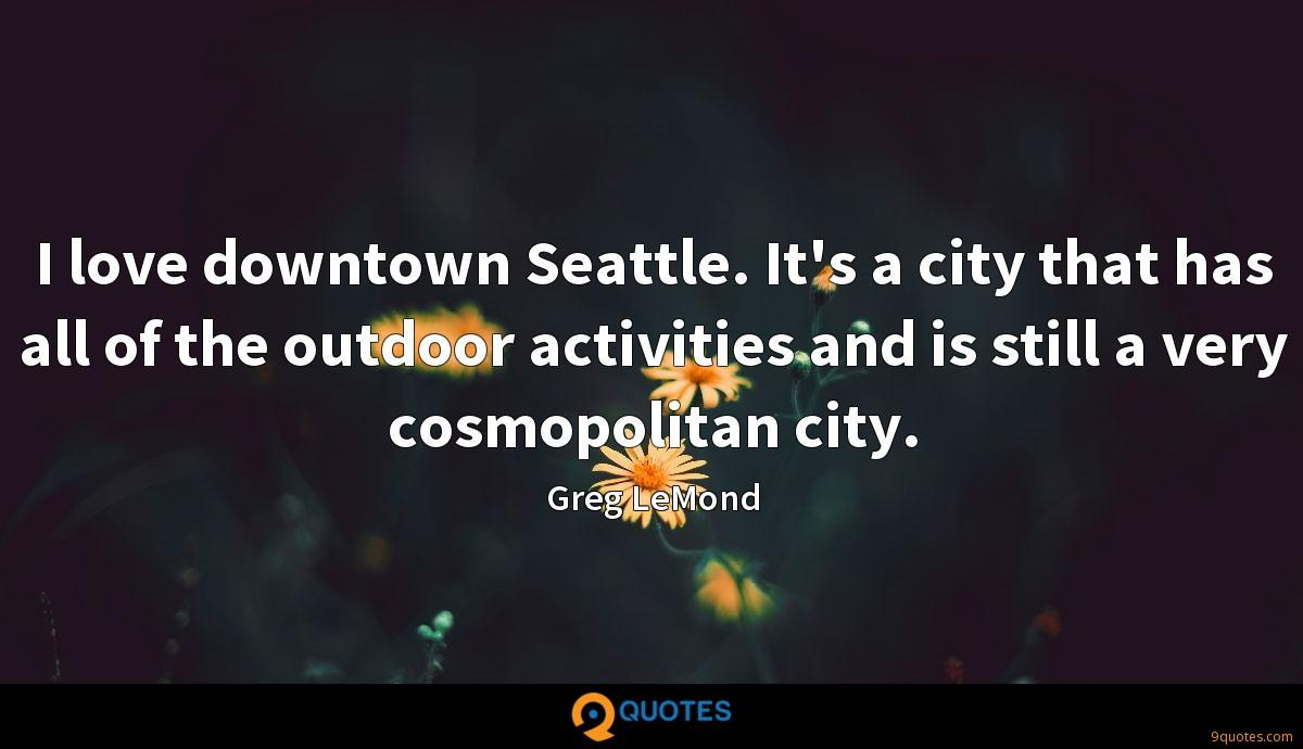 I love downtown Seattle. It's a city that has all of the outdoor activities and is still a very cosmopolitan city.