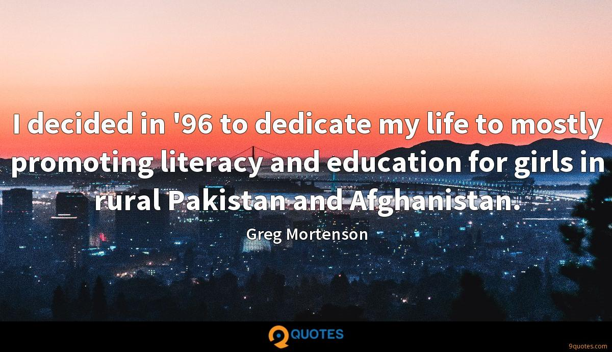 I decided in '96 to dedicate my life to mostly promoting literacy and education for girls in rural Pakistan and Afghanistan.