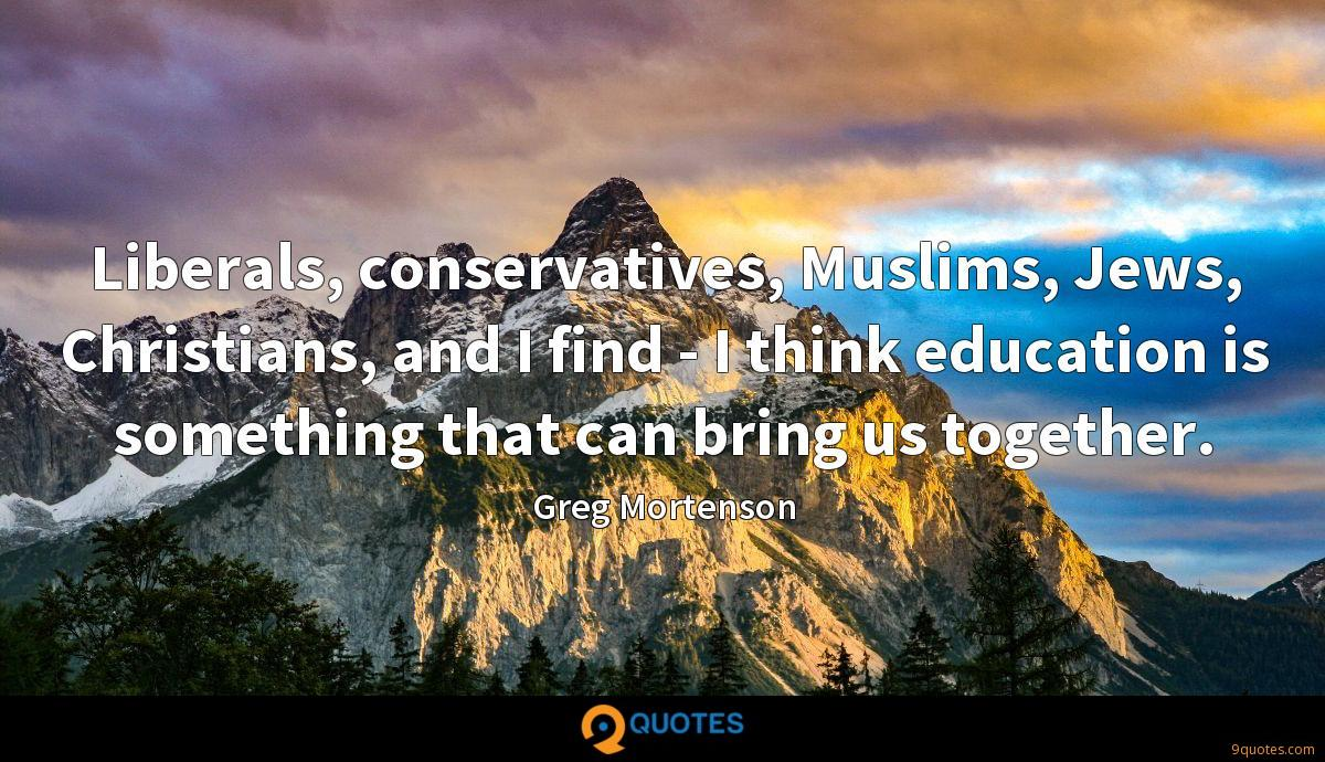 Liberals, conservatives, Muslims, Jews, Christians, and I find - I think education is something that can bring us together.