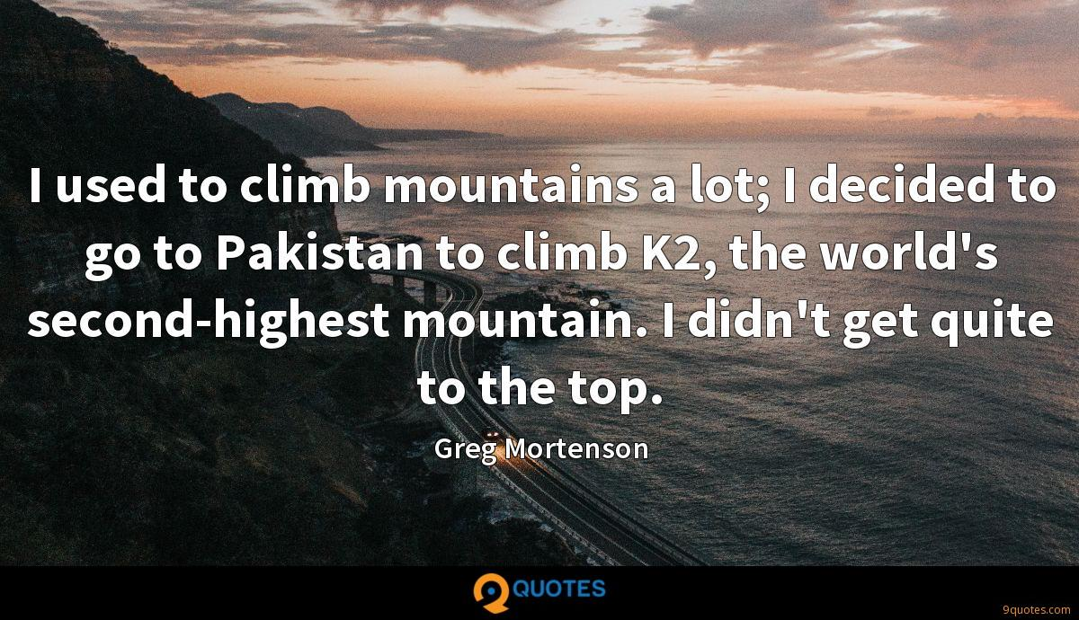 I used to climb mountains a lot; I decided to go to Pakistan to climb K2, the world's second-highest mountain. I didn't get quite to the top.
