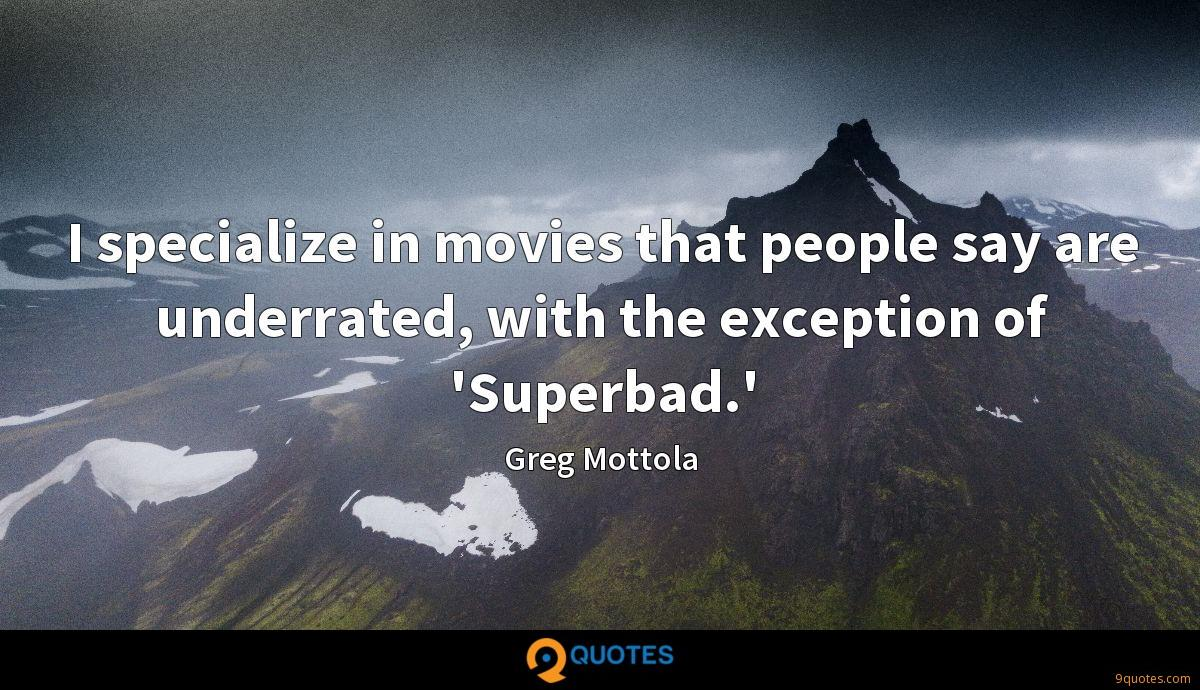 I specialize in movies that people say are underrated, with the exception of 'Superbad.'