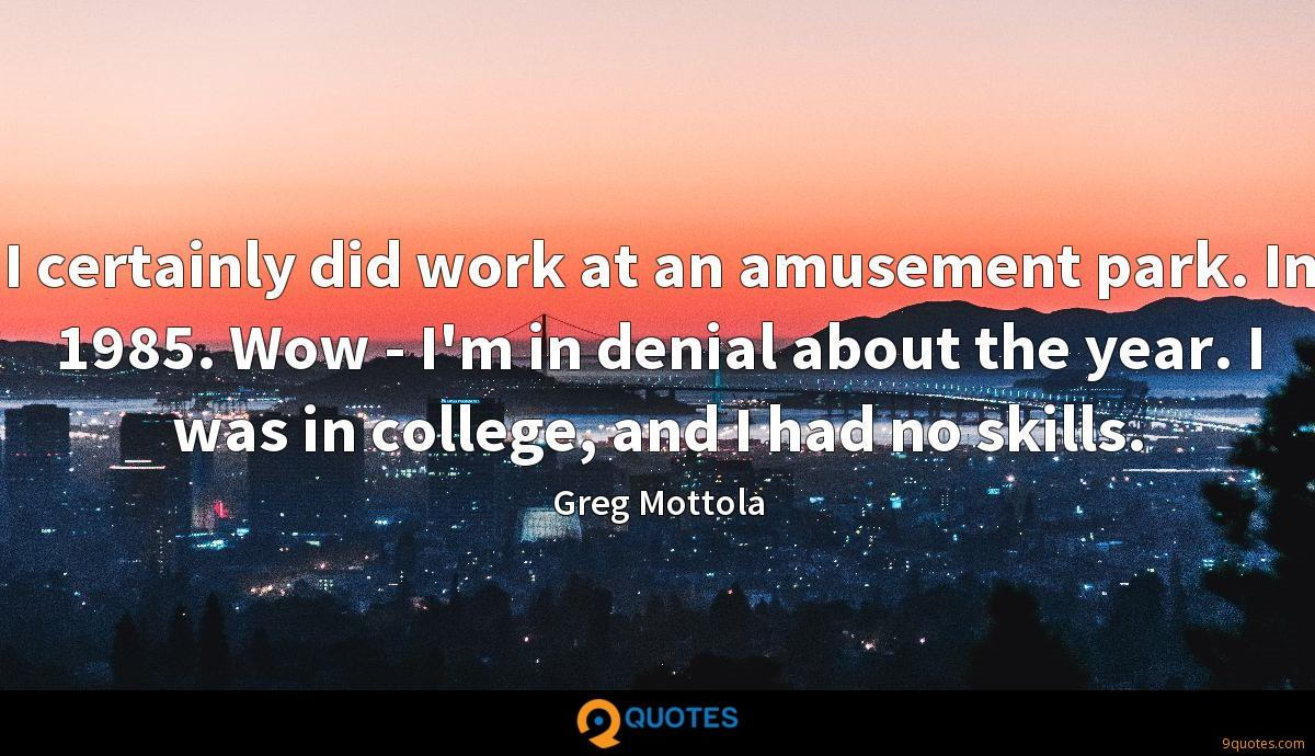 I certainly did work at an amusement park. In 1985. Wow - I'm in denial about the year. I was in college, and I had no skills.