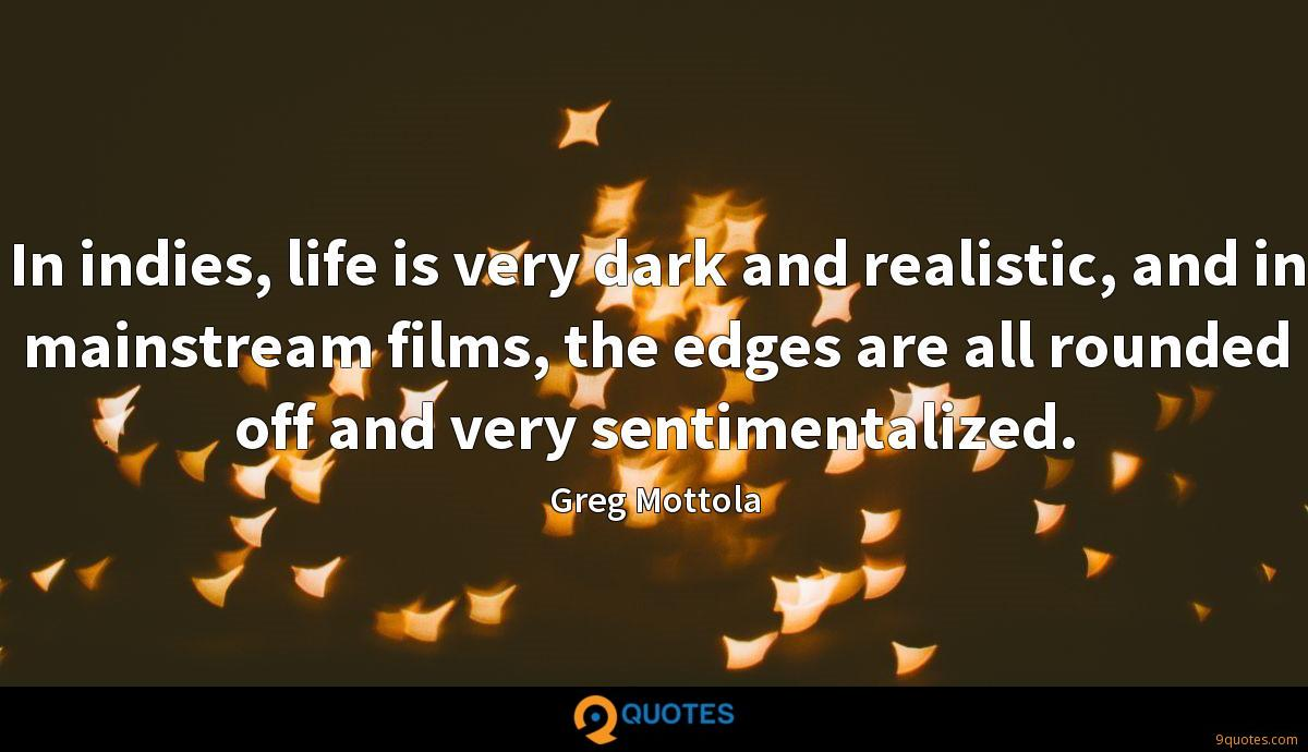 In indies, life is very dark and realistic, and in mainstream films, the edges are all rounded off and very sentimentalized.