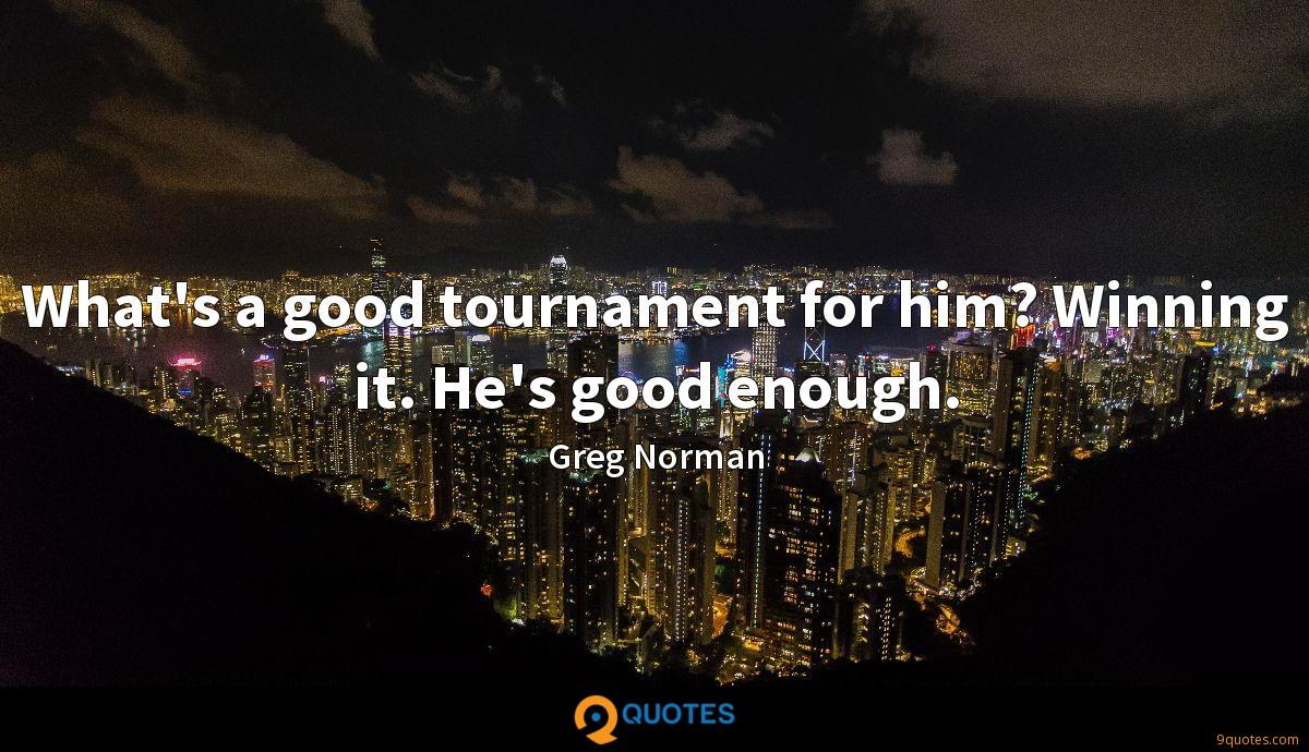 What's a good tournament for him? Winning it. He's good enough.