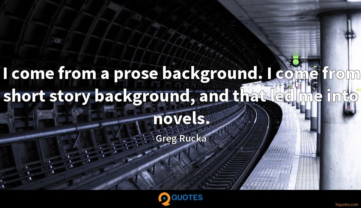 I come from a prose background. I come from short story background, and that led me into novels.