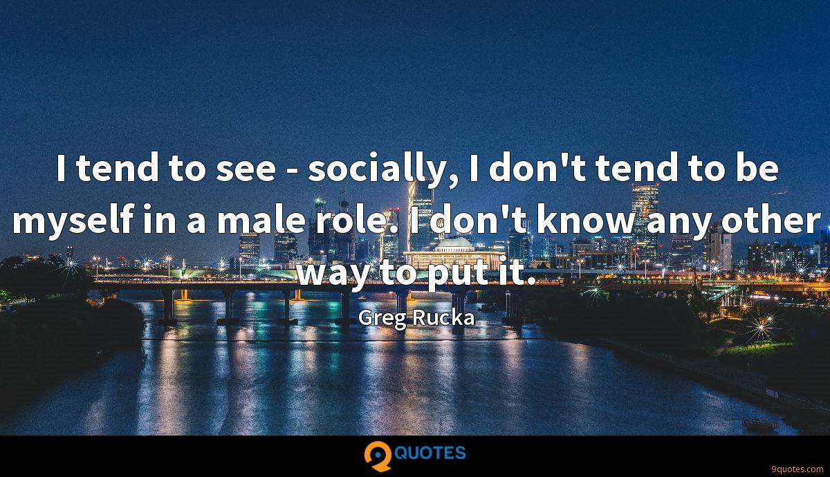 I tend to see - socially, I don't tend to be myself in a male role. I don't know any other way to put it.