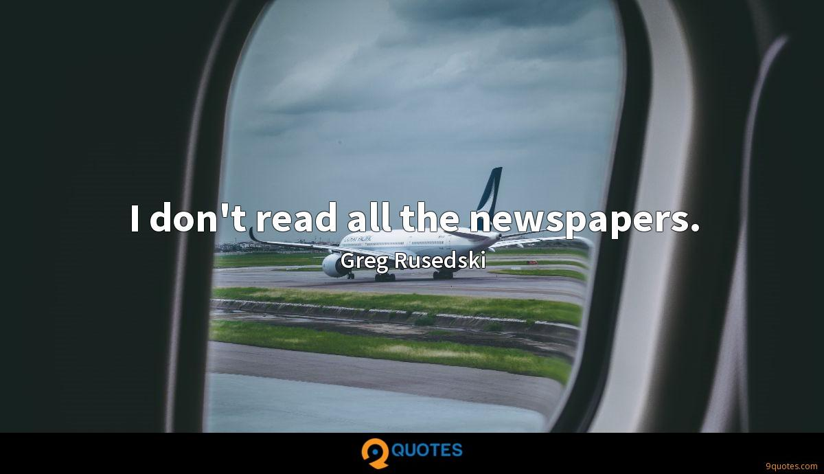 I don't read all the newspapers.