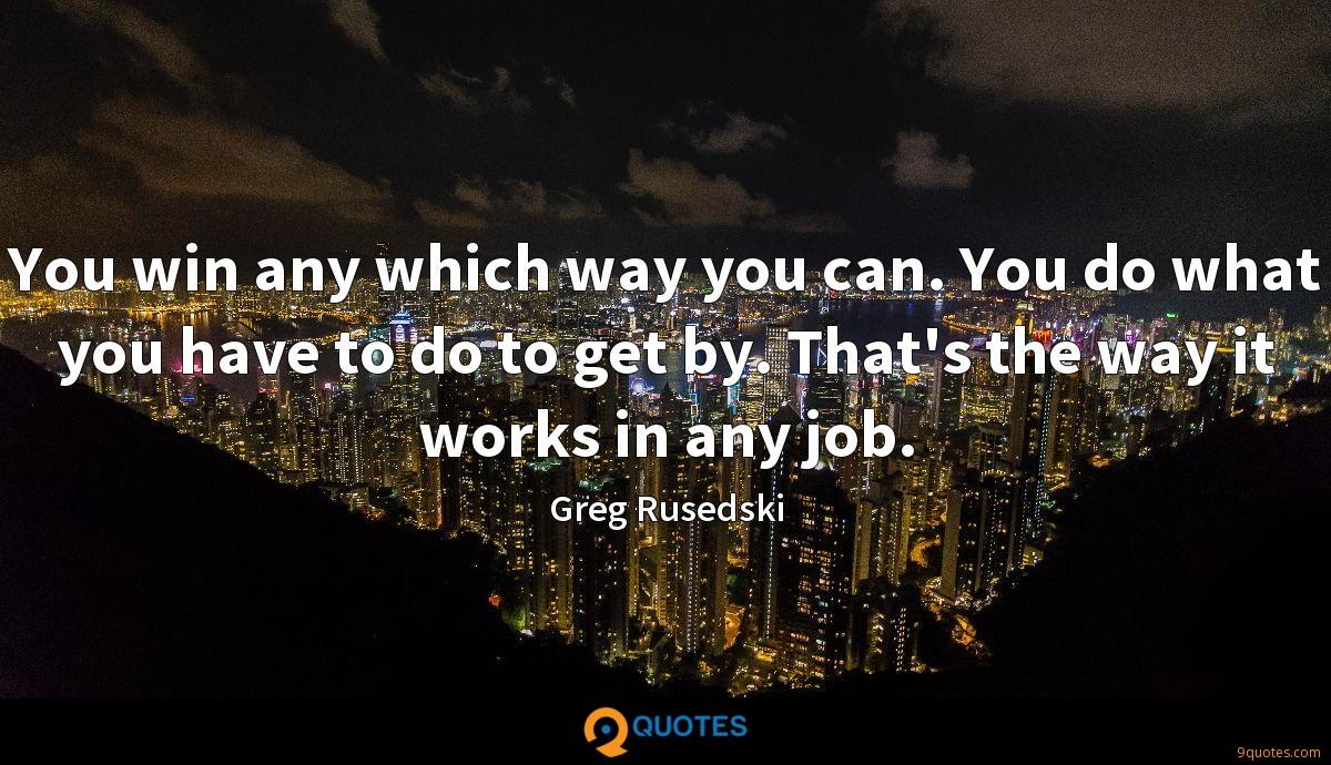 You win any which way you can. You do what you have to do to get by. That's the way it works in any job.