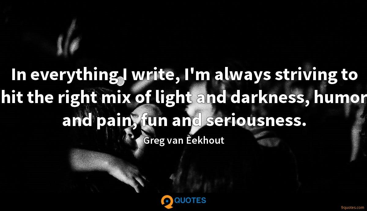 In everything I write, I'm always striving to hit the right mix of light and darkness, humor and pain, fun and seriousness.