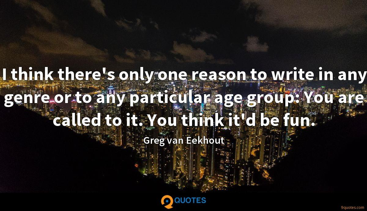 I think there's only one reason to write in any genre or to any particular age group: You are called to it. You think it'd be fun.