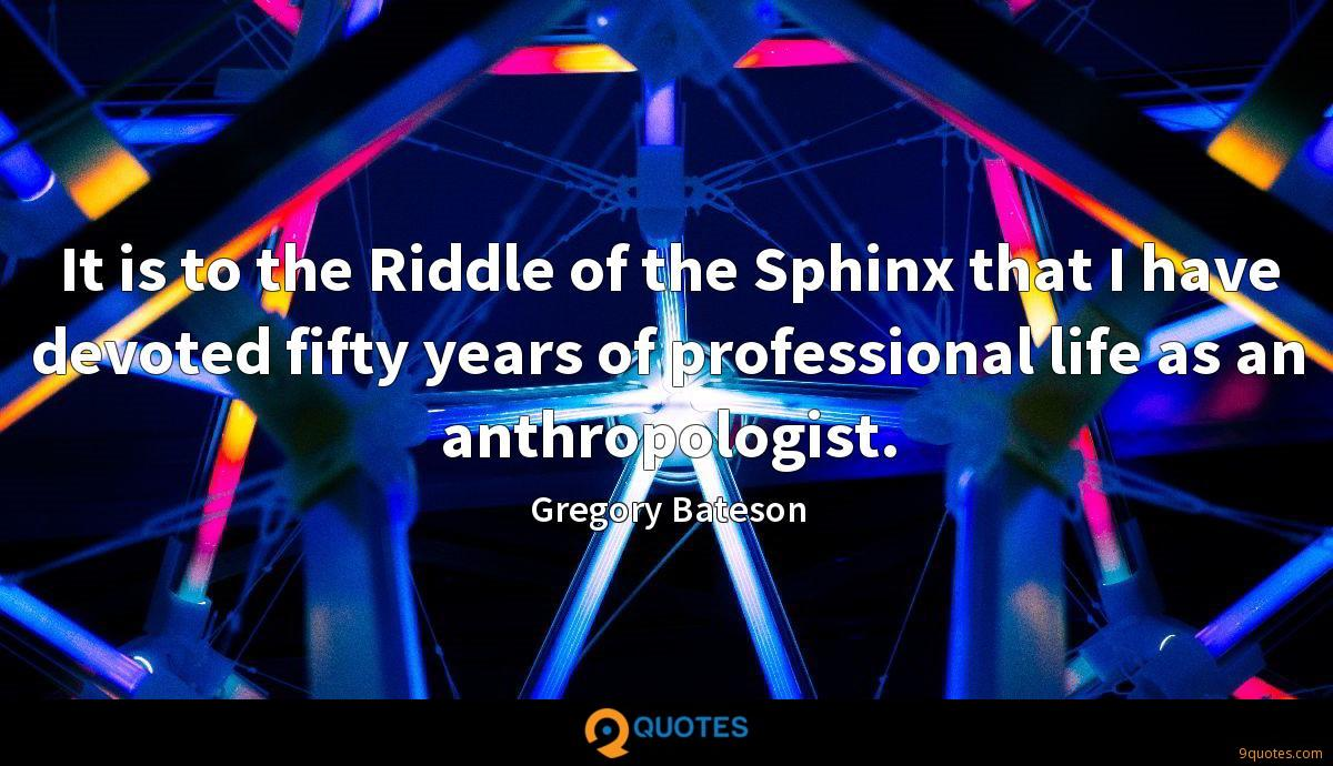It is to the Riddle of the Sphinx that I have devoted fifty years of professional life as an anthropologist.