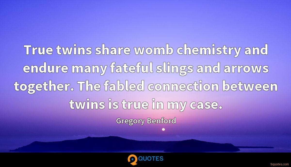 True twins share womb chemistry and endure many fateful slings and arrows together. The fabled connection between twins is true in my case.