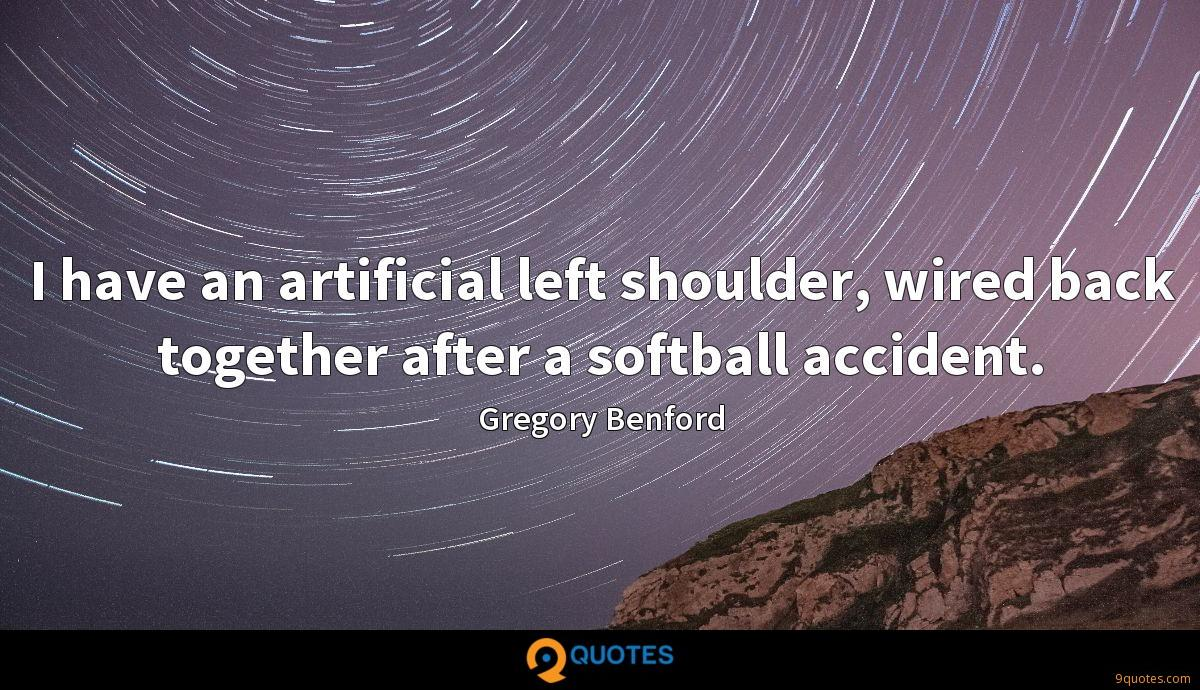 I have an artificial left shoulder, wired back together after a softball accident.