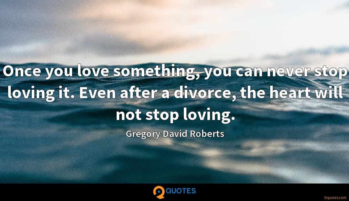 Once you love something, you can never stop loving it. Even after a divorce, the heart will not stop loving.