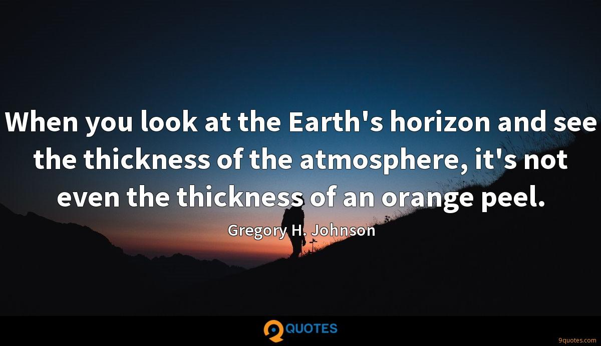 When you look at the Earth's horizon and see the thickness of the atmosphere, it's not even the thickness of an orange peel.