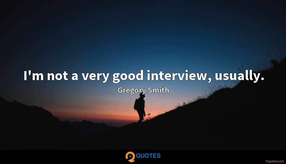 I'm not a very good interview, usually.