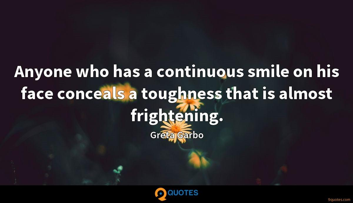 Anyone who has a continuous smile on his face conceals a toughness that is almost frightening.