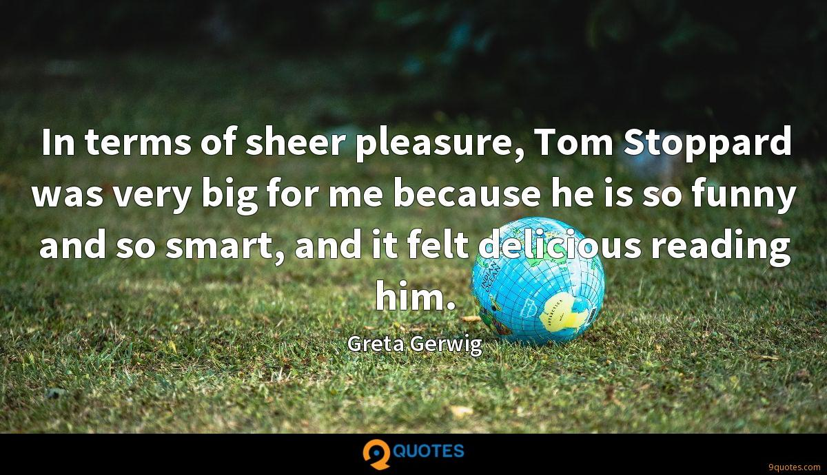 In terms of sheer pleasure, Tom Stoppard was very big for me because he is so funny and so smart, and it felt delicious reading him.