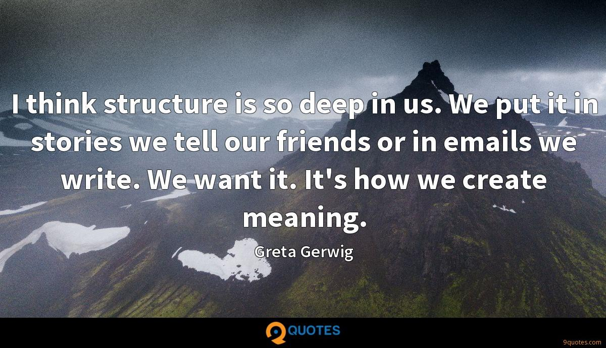 I think structure is so deep in us. We put it in stories we tell our friends or in emails we write. We want it. It's how we create meaning.