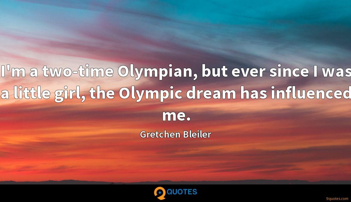 I'm a two-time Olympian, but ever since I was a little girl, the Olympic dream has influenced me.