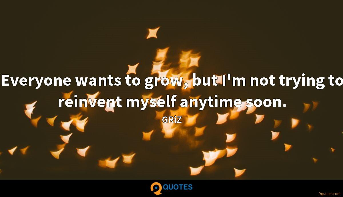 Everyone wants to grow, but I'm not trying to reinvent myself anytime soon.