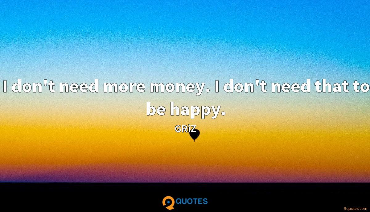 I don't need more money. I don't need that to be happy.