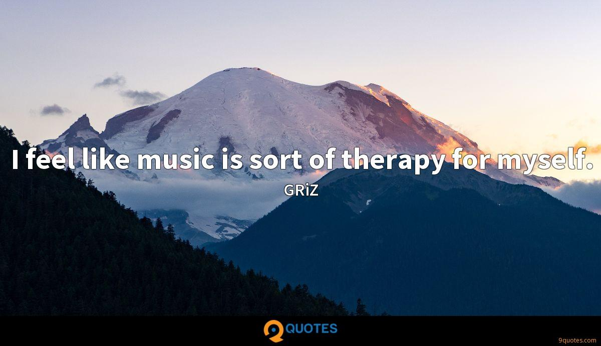 I feel like music is sort of therapy for myself.
