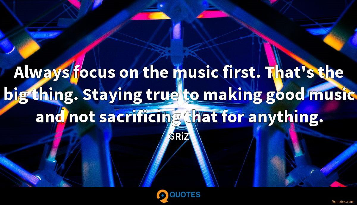 Always focus on the music first. That's the big thing. Staying true to making good music and not sacrificing that for anything.