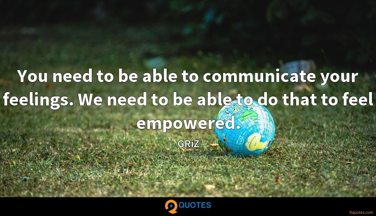 You need to be able to communicate your feelings. We need to be able to do that to feel empowered.