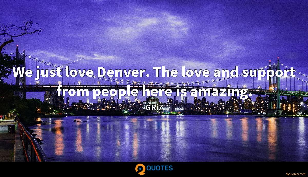 We just love Denver. The love and support from people here is amazing.