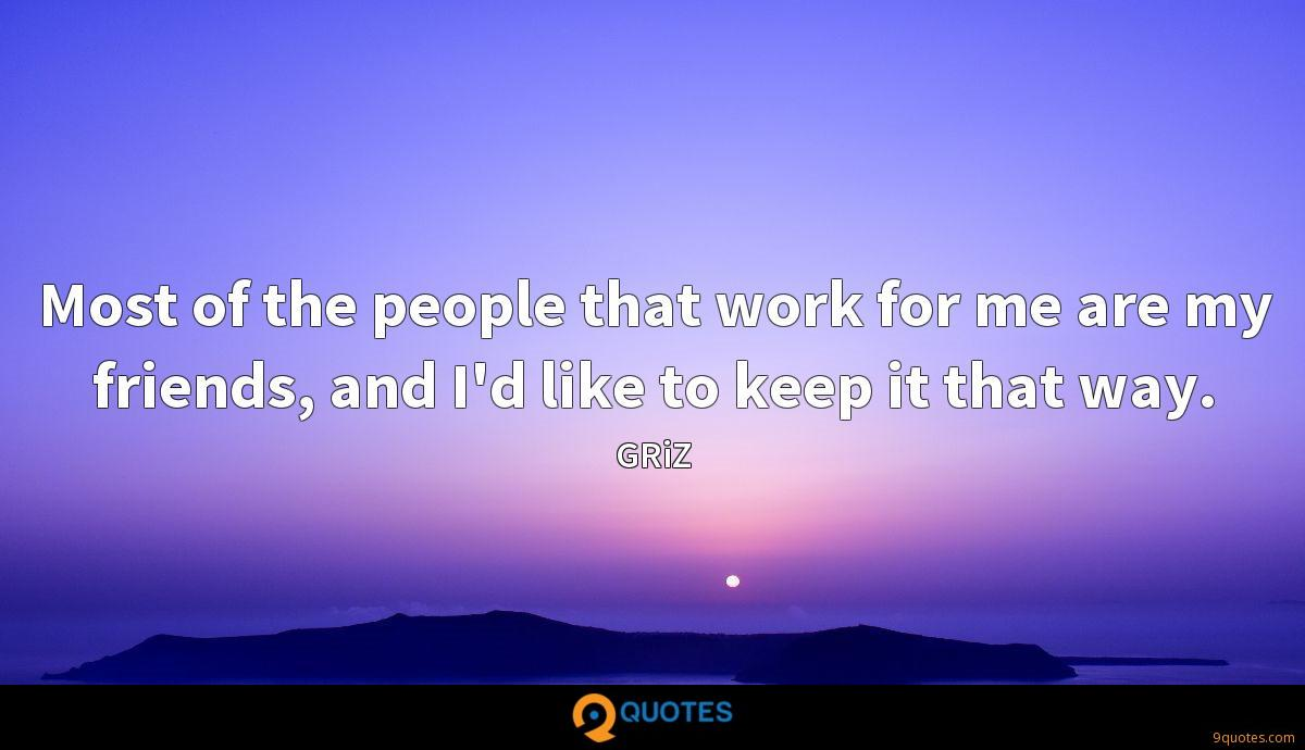 Most of the people that work for me are my friends, and I'd like to keep it that way.