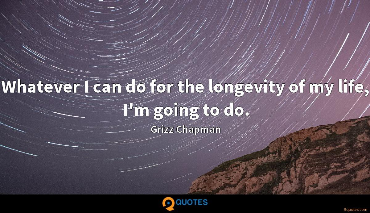 Whatever I can do for the longevity of my life, I'm going to do.