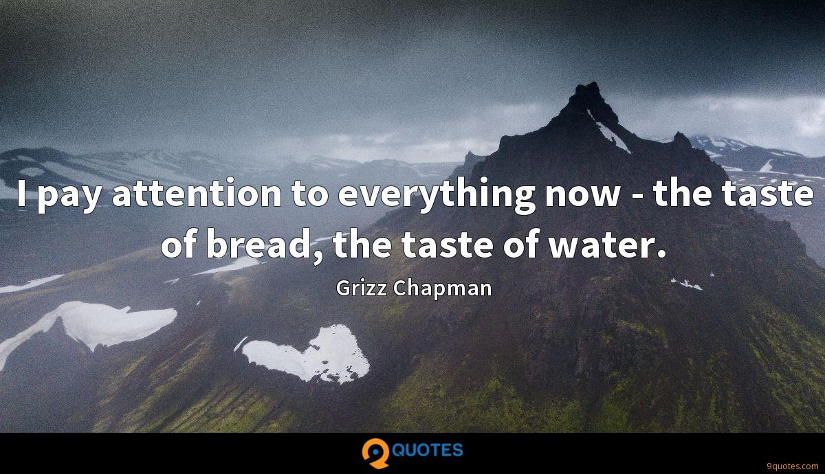 I pay attention to everything now - the taste of bread, the taste of water.