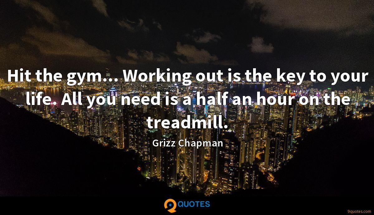 Hit the gym... Working out is the key to your life. All you need is a half an hour on the treadmill.