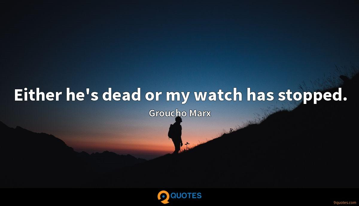 Either he's dead or my watch has stopped.