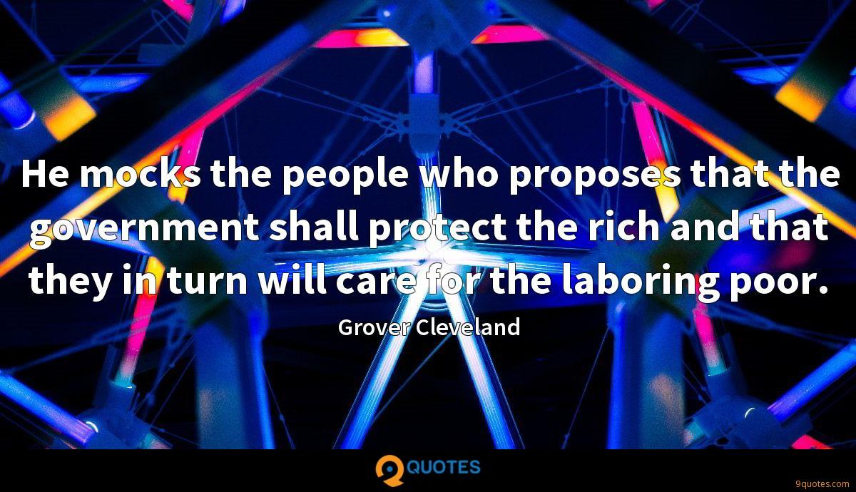 He mocks the people who proposes that the government shall protect the rich and that they in turn will care for the laboring poor.