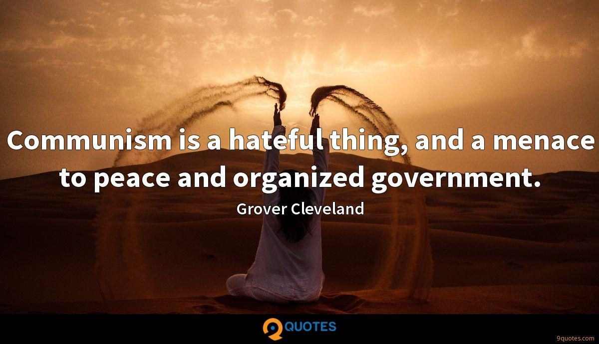Communism is a hateful thing, and a menace to peace and organized government.