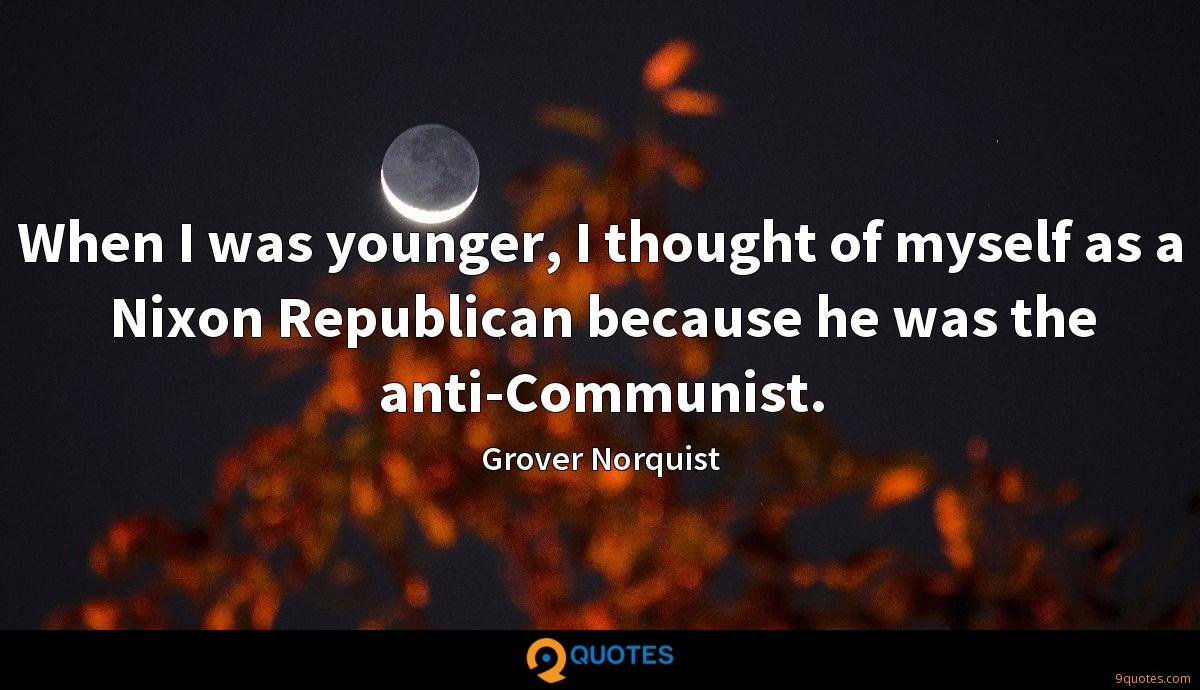 When I was younger, I thought of myself as a Nixon Republican because he was the anti-Communist.